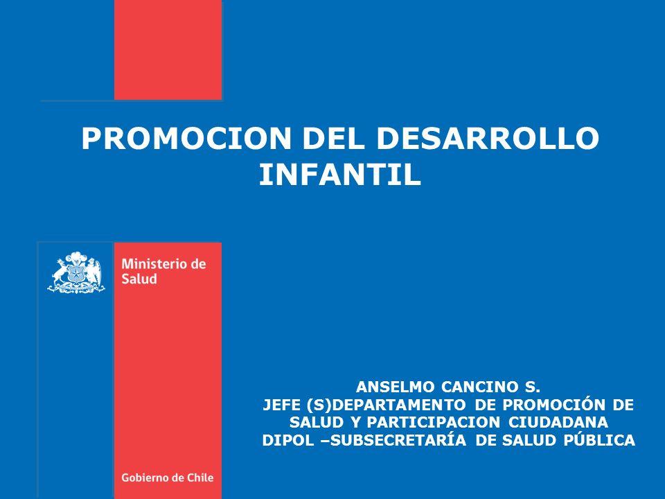 PROMOCION DEL DESARROLLO INFANTIL ANSELMO CANCINO S. JEFE (S)DEPARTAMENTO DE PROMOCIÓN DE SALUD Y PARTICIPACION CIUDADANA DIPOL –SUBSECRETARÍA DE SALU