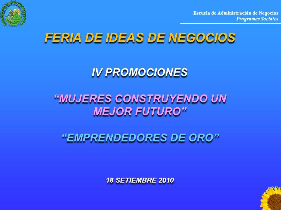 Escuela de Administración de Negocios Programas Sociales FERIA DE IDEAS DE NEGOCIOS IV PROMOCIONES MUJERES CONSTRUYENDO UN MEJOR FUTURO EMPRENDEDORES