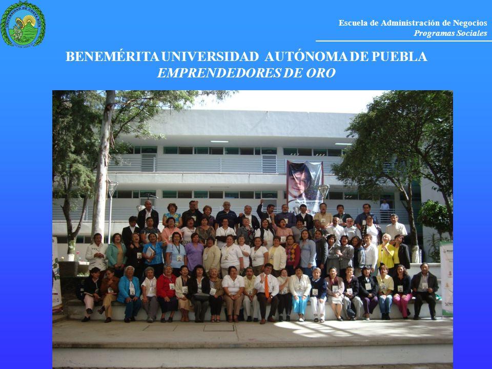 Escuela de Administración de Negocios Programas Sociales BENEMÉRITA UNIVERSIDAD AUTÓNOMA DE PUEBLA EMPRENDEDORES DE ORO