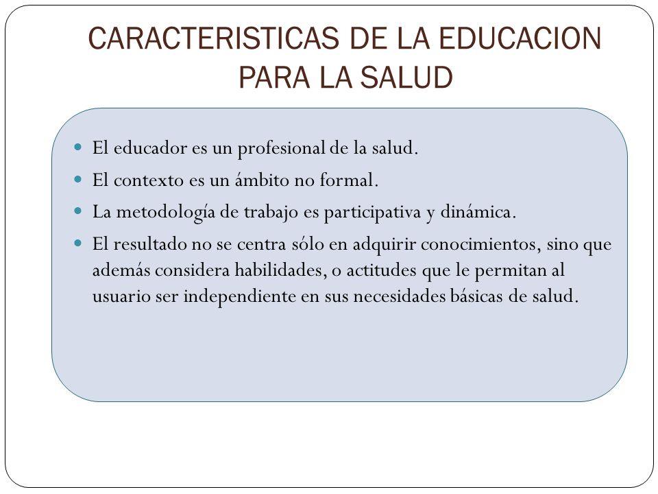 CARACTERISTICAS DE LA EDUCACION PARA LA SALUD El educador es un profesional de la salud. El contexto es un ámbito no formal. La metodología de trabajo