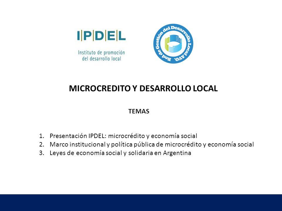 TEMAS 1.Presentación IPDEL: microcrédito y economía social 2.Marco institucional y política pública de microcrédito y economía social 3.Leyes de econo