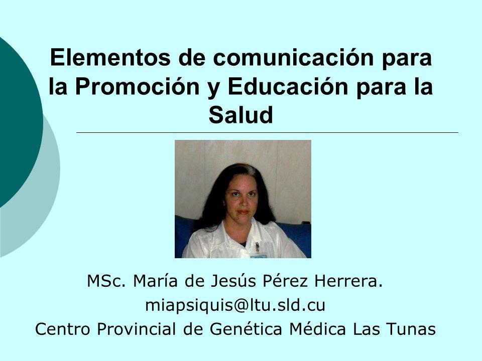Elementos de comunicación para la Promoción y Educación para la Salud MSc. María de Jesús Pérez Herrera. miapsiquis@ltu.sld.cu Centro Provincial de Ge