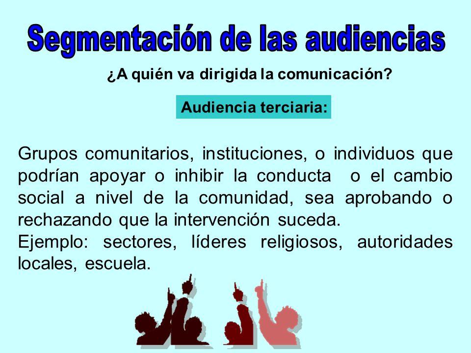 ¿A quién va dirigida la comunicación? Audiencia terciaria: Grupos comunitarios, instituciones, o individuos que podrían apoyar o inhibir la conducta o