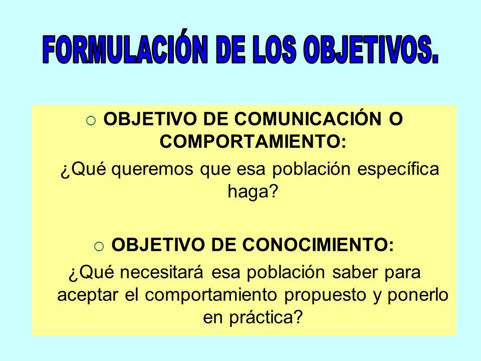 OBJETIVO DE COMUNICACIÓN O COMPORTAMIENTO: ¿Qué queremos que esa población específica haga? OBJETIVO DE CONOCIMIENTO: ¿Qué necesitará esa población sa