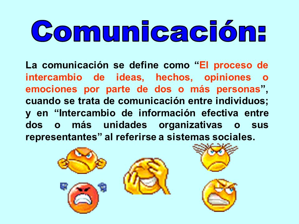 La comunicación se define como El proceso de intercambio de ideas, hechos, opiniones o emociones por parte de dos o más personas, cuando se trata de c
