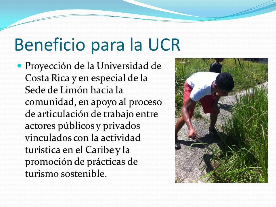 Beneficio para la UCR Proyección de la Universidad de Costa Rica y en especial de la Sede de Limón hacia la comunidad, en apoyo al proceso de articulación de trabajo entre actores públicos y privados vinculados con la actividad turística en el Caribe y la promoción de prácticas de turismo sostenible.