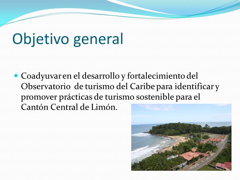 Objetivo general Coadyuvar en el desarrollo y fortalecimiento del Observatorio de turismo del Caribe para identificar y promover prácticas de turismo sostenible para el Cantón Central de Limón.