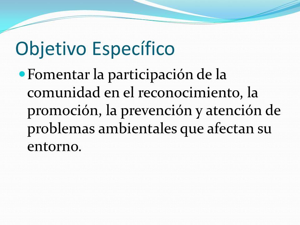 Objetivo Específico Fomentar la participación de la comunidad en el reconocimiento, la promoción, la prevención y atención de problemas ambientales que afectan su entorno.