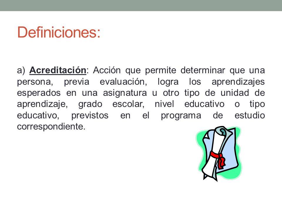 Definiciones: a) Acreditación: Acción que permite determinar que una persona, previa evaluación, logra los aprendizajes esperados en una asignatura u