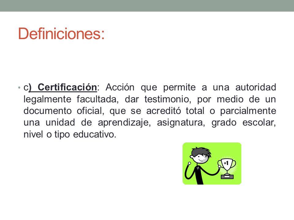 Definiciones: c) Certificación: Acción que permite a una autoridad legalmente facultada, dar testimonio, por medio de un documento oficial, que se acr