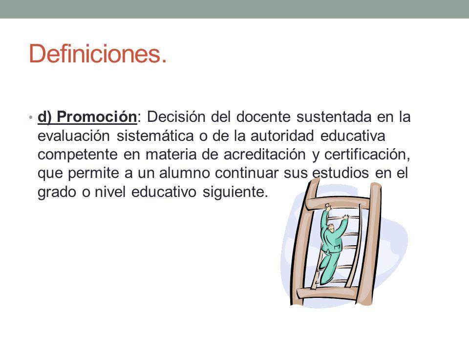 Definiciones. d) Promoción: Decisión del docente sustentada en la evaluación sistemática o de la autoridad educativa competente en materia de acredita