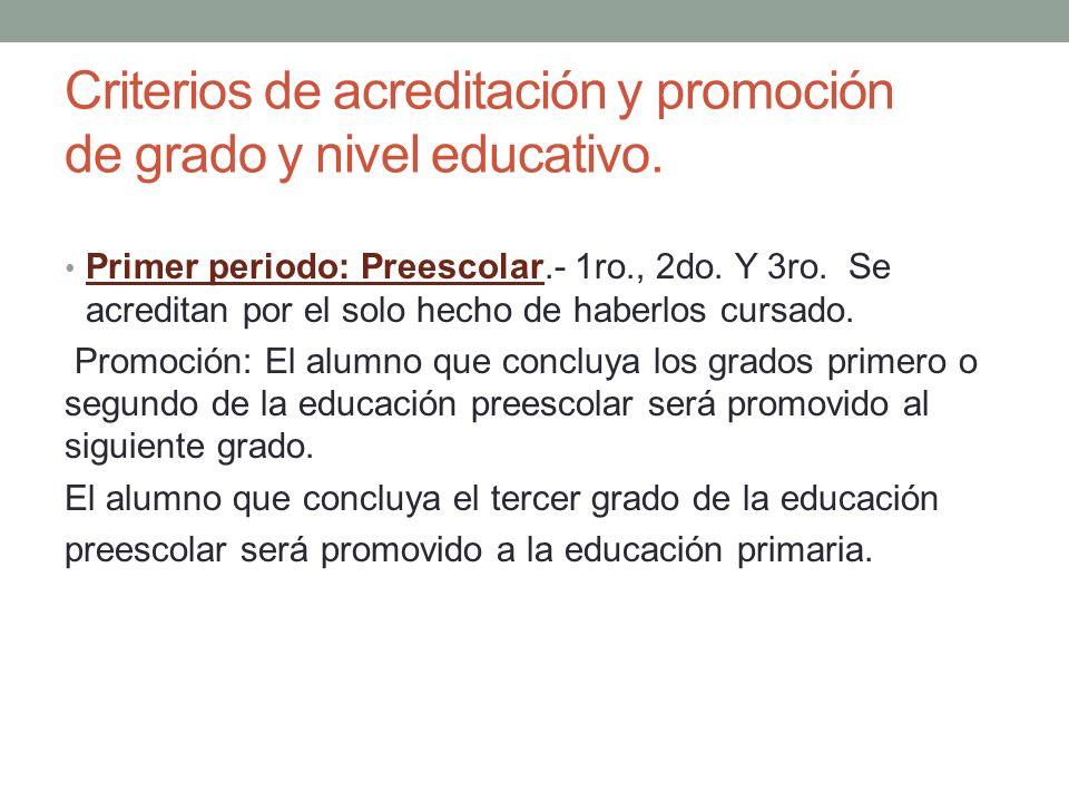 Criterios de acreditación y promoción de grado y nivel educativo. Primer periodo: Preescolar.- 1ro., 2do. Y 3ro. Se acreditan por el solo hecho de hab
