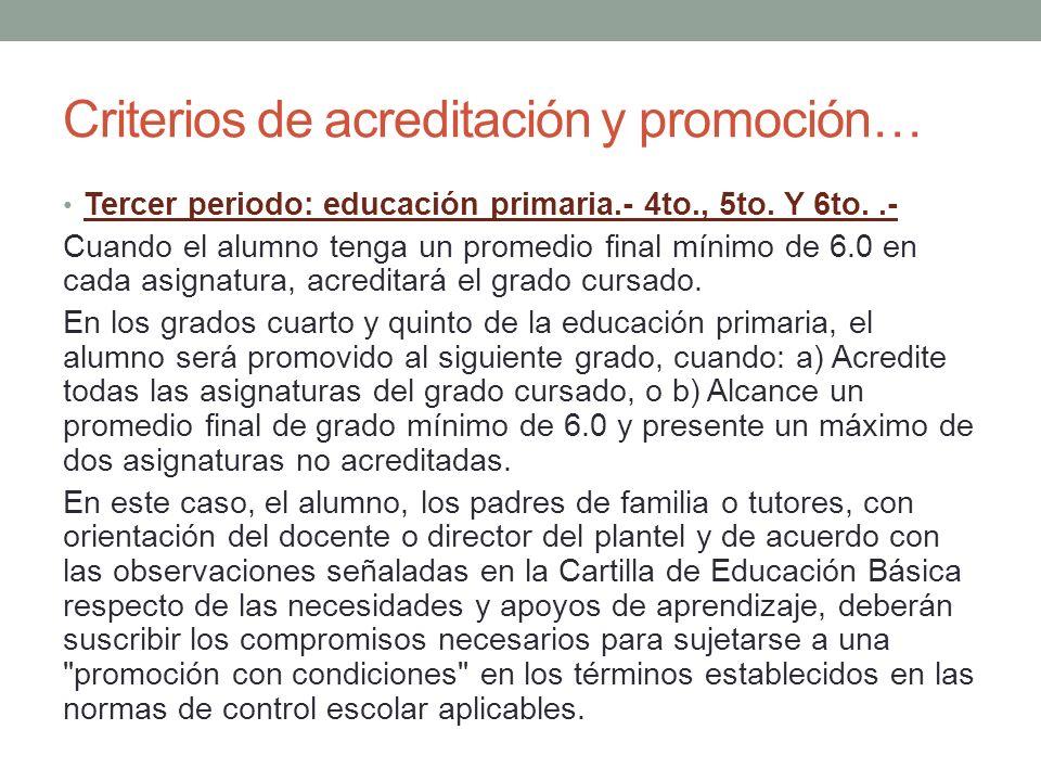 Criterios de acreditación y promoción… Tercer periodo: educación primaria.- 4to., 5to. Y 6to..- Cuando el alumno tenga un promedio final mínimo de 6.0
