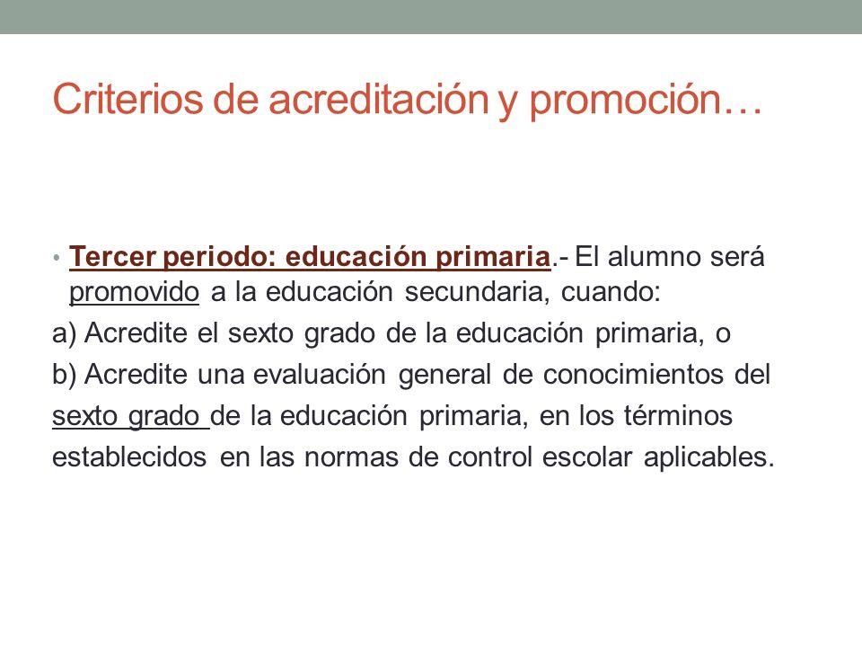 Criterios de acreditación y promoción… Tercer periodo: educación primaria.- El alumno será promovido a la educación secundaria, cuando: a) Acredite el