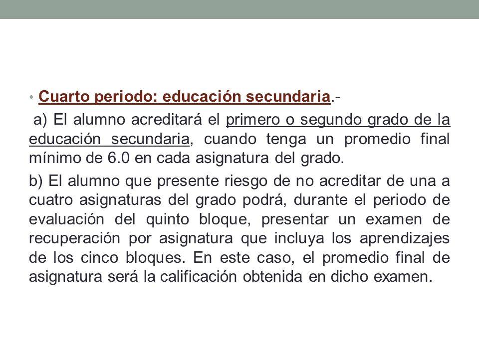 Cuarto periodo: educación secundaria.- a) El alumno acreditará el primero o segundo grado de la educación secundaria, cuando tenga un promedio final m