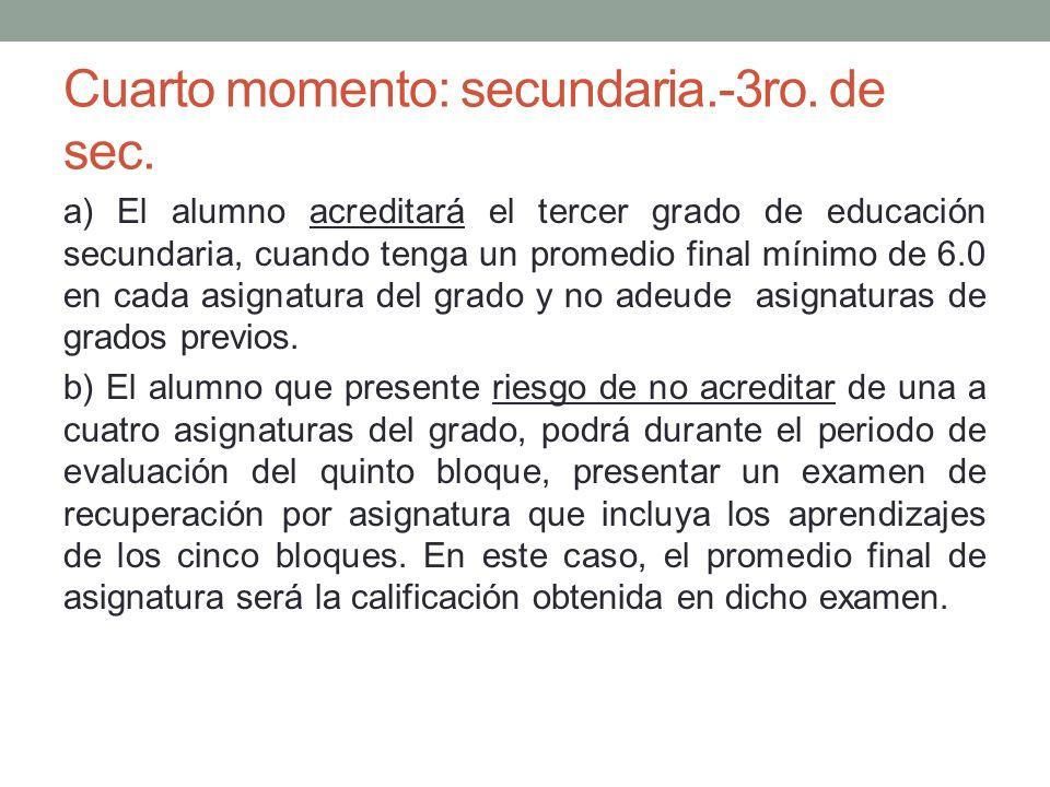 Cuarto momento: secundaria.-3ro. de sec. a) El alumno acreditará el tercer grado de educación secundaria, cuando tenga un promedio final mínimo de 6.0