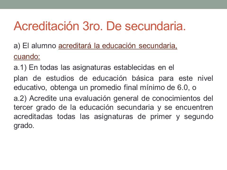 Acreditación 3ro. De secundaria. a) El alumno acreditará la educación secundaria, cuando: a.1) En todas las asignaturas establecidas en el plan de est