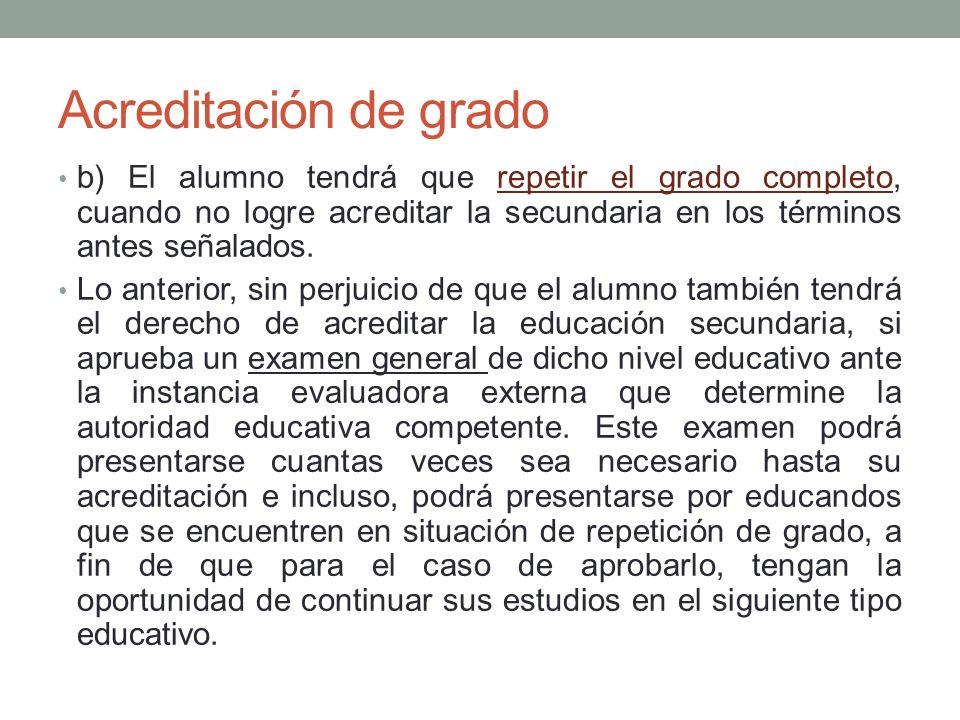 Acreditación de grado b) El alumno tendrá que repetir el grado completo, cuando no logre acreditar la secundaria en los términos antes señalados. Lo a