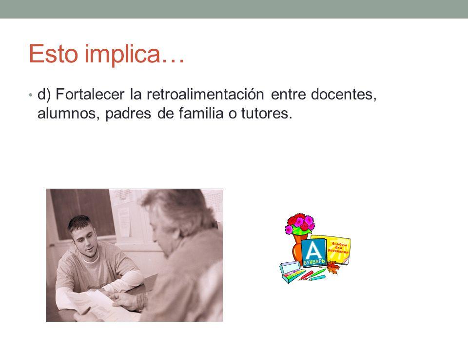 Esto implica… d) Fortalecer la retroalimentación entre docentes, alumnos, padres de familia o tutores.