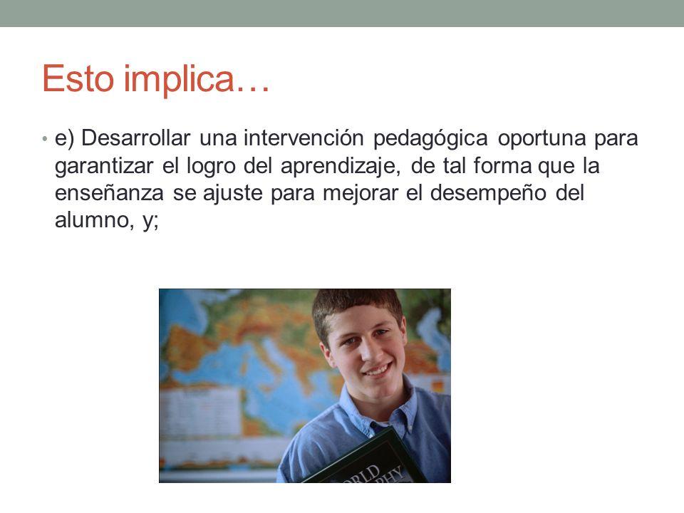 Esto implica… e) Desarrollar una intervención pedagógica oportuna para garantizar el logro del aprendizaje, de tal forma que la enseñanza se ajuste pa