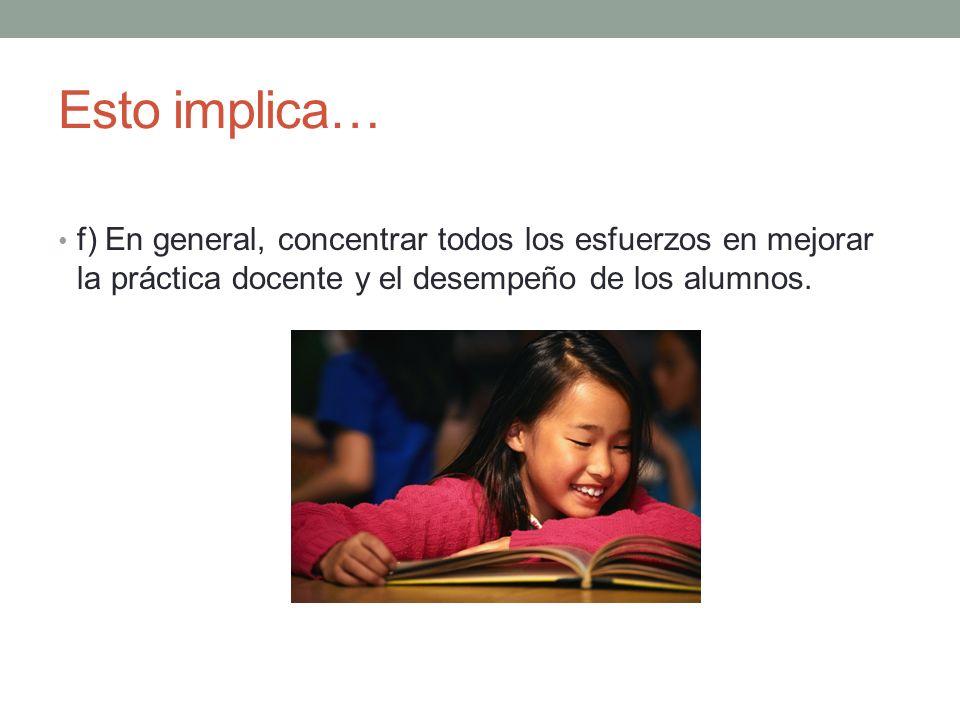 Esto implica… f) En general, concentrar todos los esfuerzos en mejorar la práctica docente y el desempeño de los alumnos.