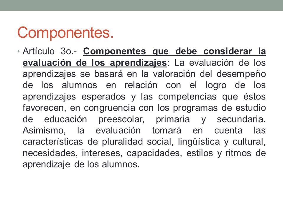 Componentes. Artículo 3o.- Componentes que debe considerar la evaluación de los aprendizajes: La evaluación de los aprendizajes se basará en la valora