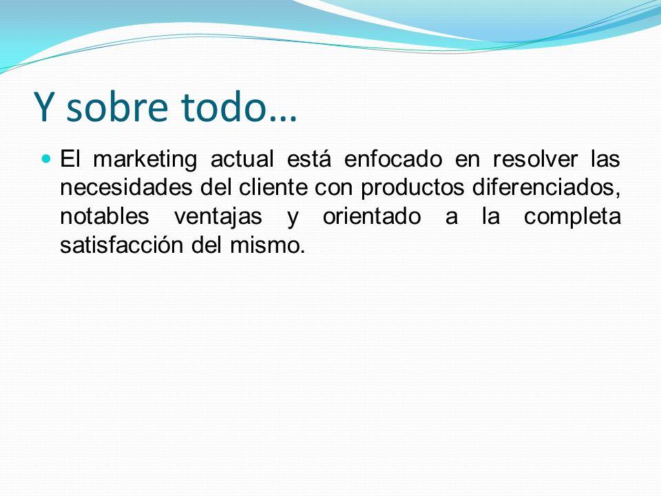Y sobre todo… El marketing actual está enfocado en resolver las necesidades del cliente con productos diferenciados, notables ventajas y orientado a l