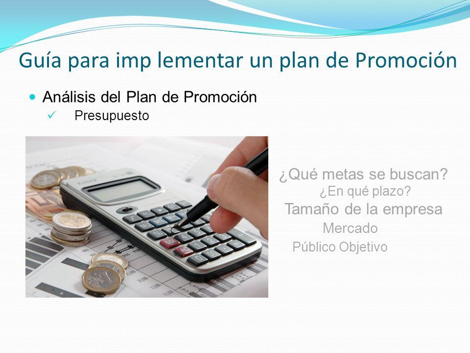 Análisis del Plan de Promoción Presupuesto Guía para imp lementar un plan de Promoción ¿Qué metas se buscan? ¿En qué plazo? Tamaño de la empresa Merca