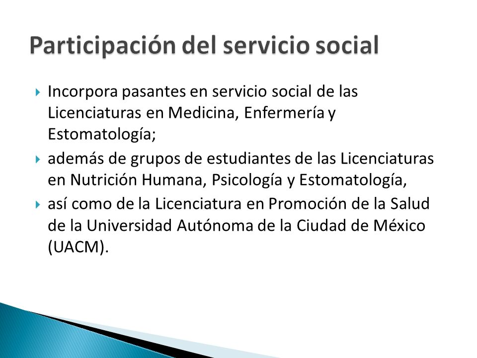 Incorpora pasantes en servicio social de las Licenciaturas en Medicina, Enfermería y Estomatología; además de grupos de estudiantes de las Licenciaturas en Nutrición Humana, Psicología y Estomatología, así como de la Licenciatura en Promoción de la Salud de la Universidad Autónoma de la Ciudad de México (UACM).