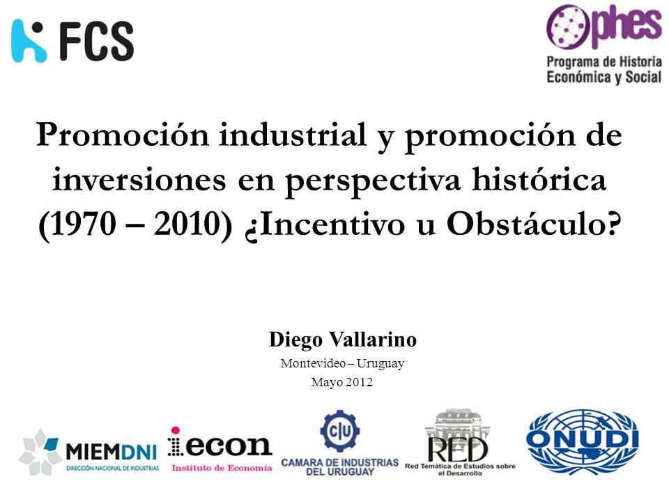 Promoción industrial y promoción de inversiones en perspectiva histórica (1970 – 2010) ¿Incentivo u Obstáculo? Diego Vallarino Montevideo – Uruguay Ma