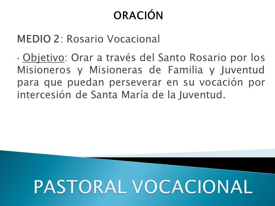 MEDIO 2: Rosario Vocacional Objetivo: Orar a través del Santo Rosario por los Misioneros y Misioneras de Familia y Juventud para que puedan perseverar en su vocación por intercesión de Santa María de la Juventud.