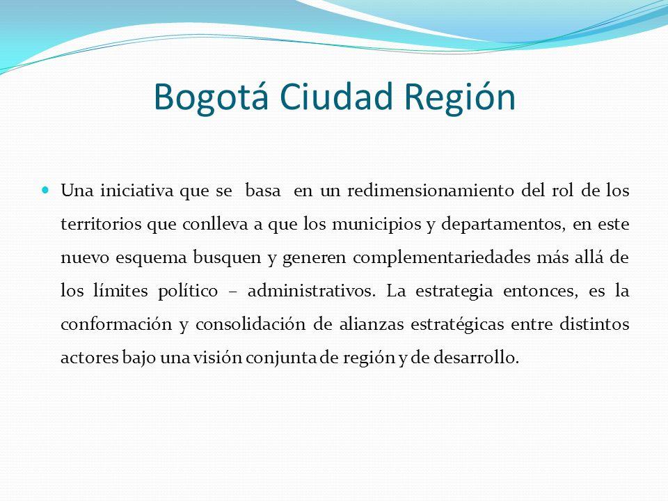 Bogotá Ciudad Región Una iniciativa que se basa en un redimensionamiento del rol de los territorios que conlleva a que los municipios y departamentos,