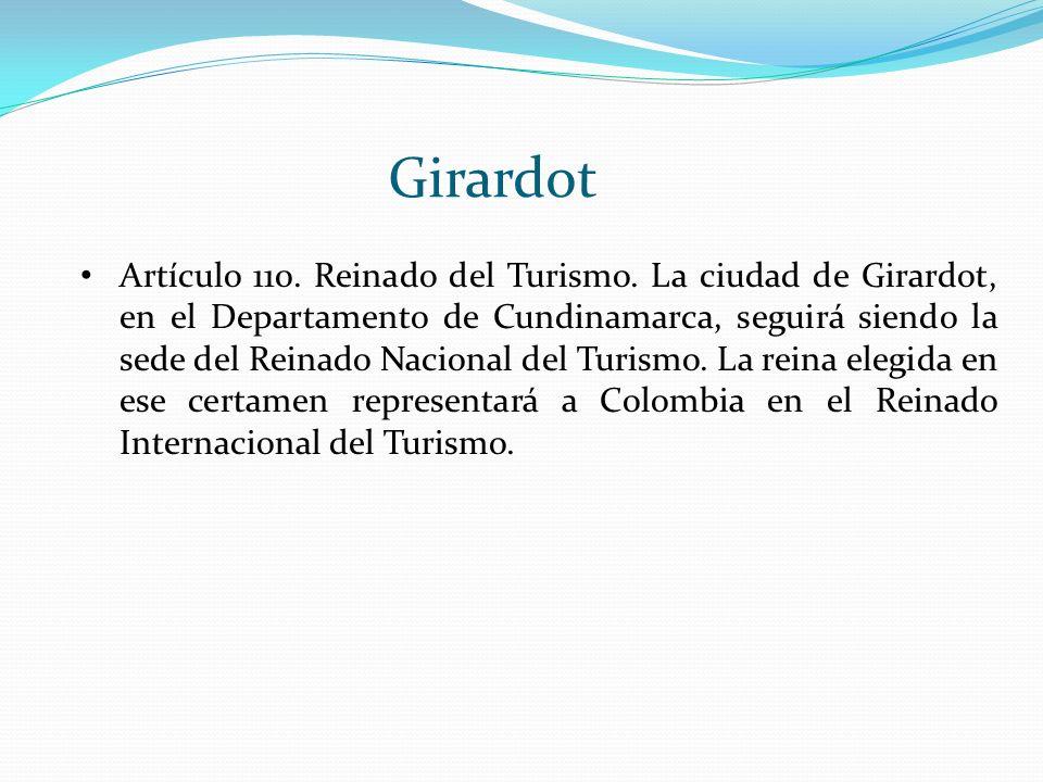 Girardot Artículo 110. Reinado del Turismo. La ciudad de Girardot, en el Departamento de Cundinamarca, seguirá siendo la sede del Reinado Nacional del