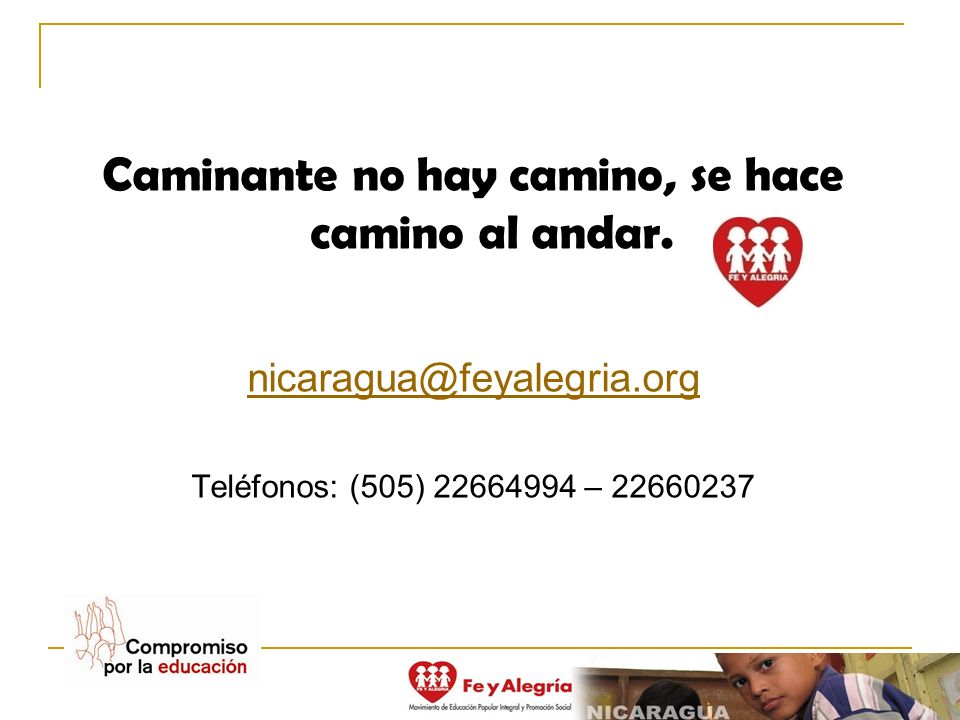 Caminante no hay camino, se hace camino al andar. nicaragua@feyalegria.org Teléfonos: (505) 22664994 – 22660237