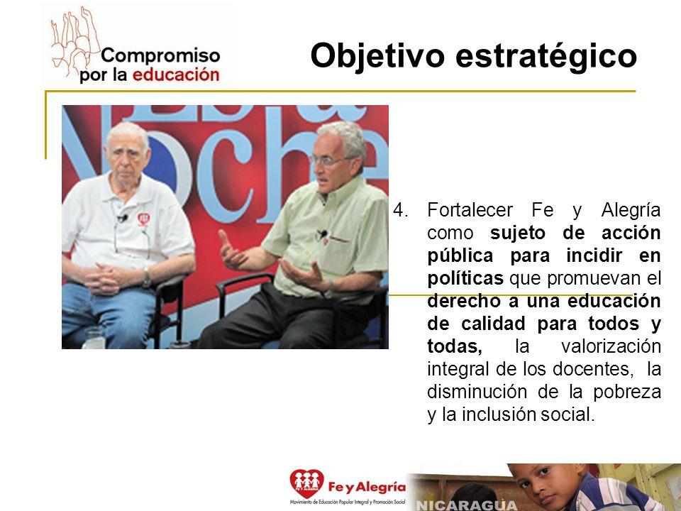 Objetivo estratégico 4.Fortalecer Fe y Alegría como sujeto de acción pública para incidir en políticas que promuevan el derecho a una educación de cal