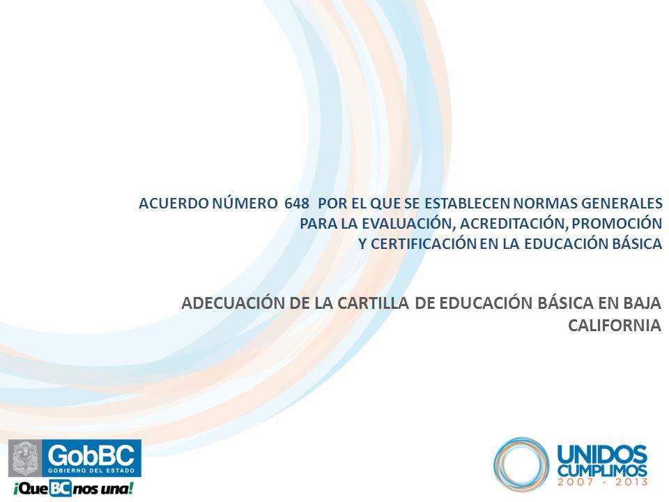 ACUERDO NÚMERO 648 POR EL QUE SE ESTABLECEN NORMAS GENERALES PARA LA EVALUACIÓN, ACREDITACIÓN, PROMOCIÓN Y CERTIFICACIÓN EN LA EDUCACIÓN BÁSICA ADECUACIÓN DE LA CARTILLA DE EDUCACIÓN BÁSICA EN BAJA CALIFORNIA