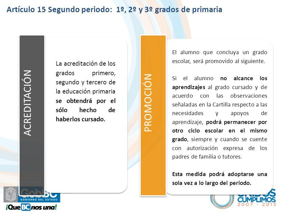 Artículo 15 Segundo periodo: 1º, 2º y 3º grados de primaria ACREDITACIÓN PROMOCIÓN El alumno que concluya un grado escolar, será promovido al siguiente.