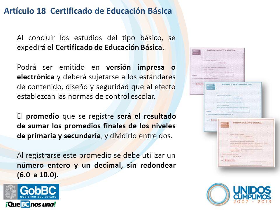Artículo 18 Certificado de Educación Básica Al concluir los estudios del tipo básico, se expedirá el Certificado de Educación Básica.