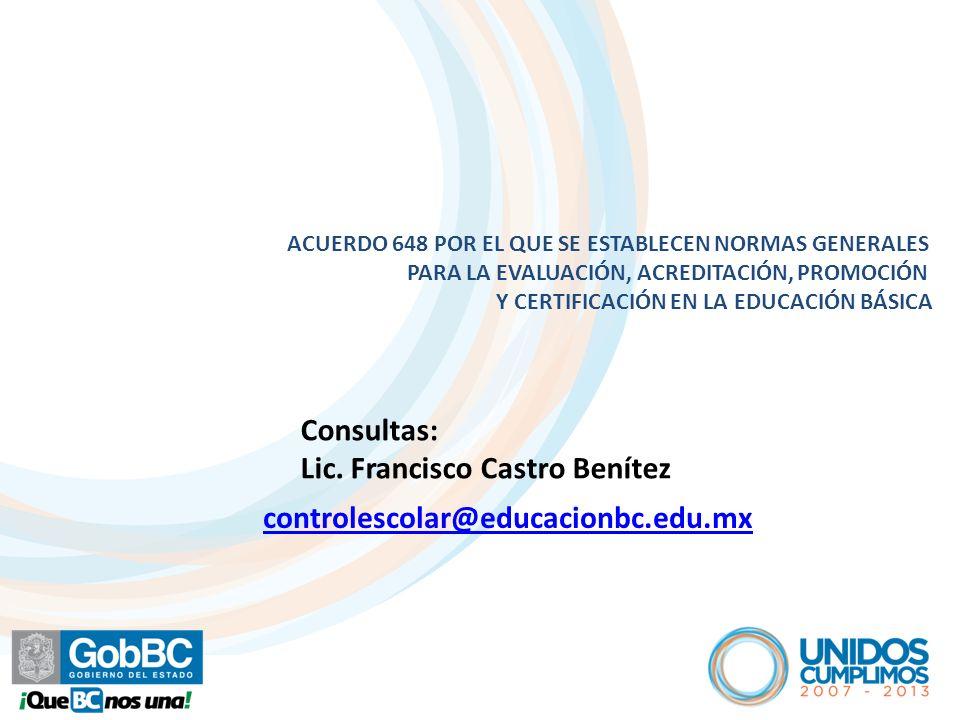 ACUERDO 648 POR EL QUE SE ESTABLECEN NORMAS GENERALES PARA LA EVALUACIÓN, ACREDITACIÓN, PROMOCIÓN Y CERTIFICACIÓN EN LA EDUCACIÓN BÁSICA controlescolar@educacionbc.edu.mx Consultas: Lic.
