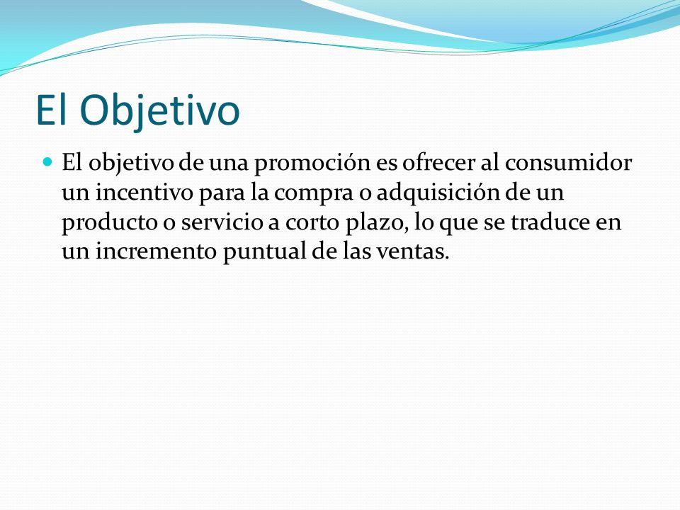 El Objetivo El objetivo de una promoción es ofrecer al consumidor un incentivo para la compra o adquisición de un producto o servicio a corto plazo, l