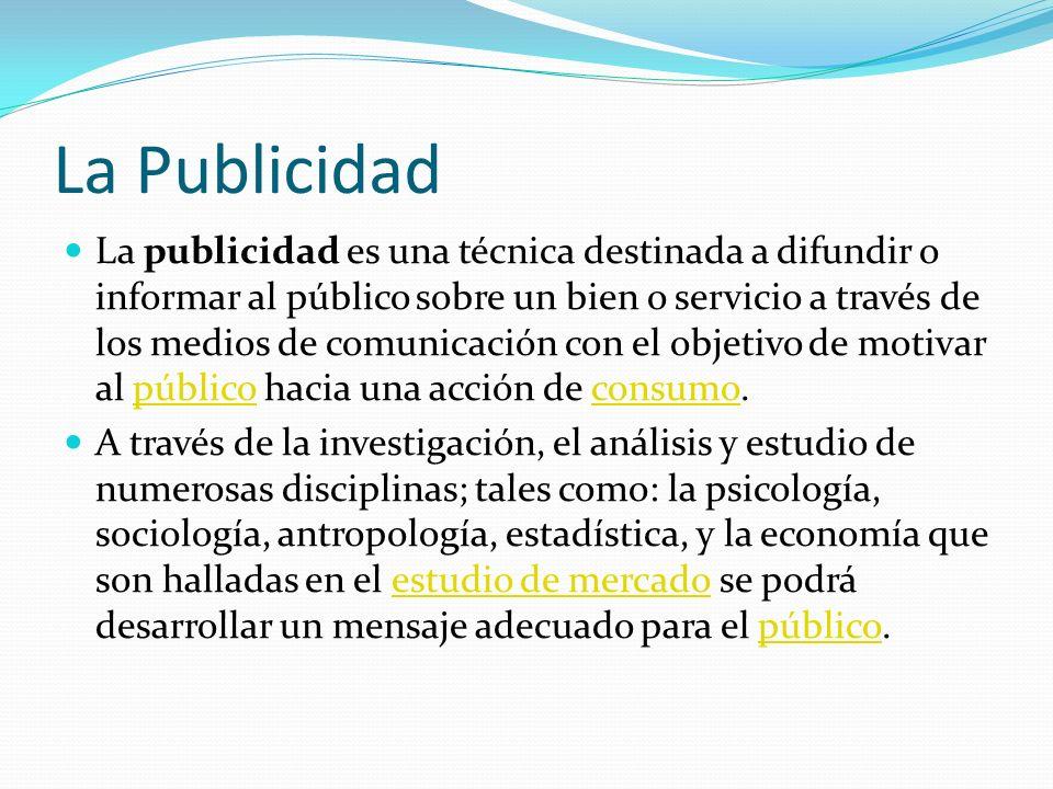 La Publicidad La publicidad es una técnica destinada a difundir o informar al público sobre un bien o servicio a través de los medios de comunicación