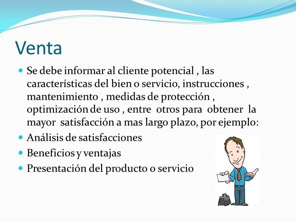 Venta Se debe informar al cliente potencial, las características del bien o servicio, instrucciones, mantenimiento, medidas de protección, optimizació