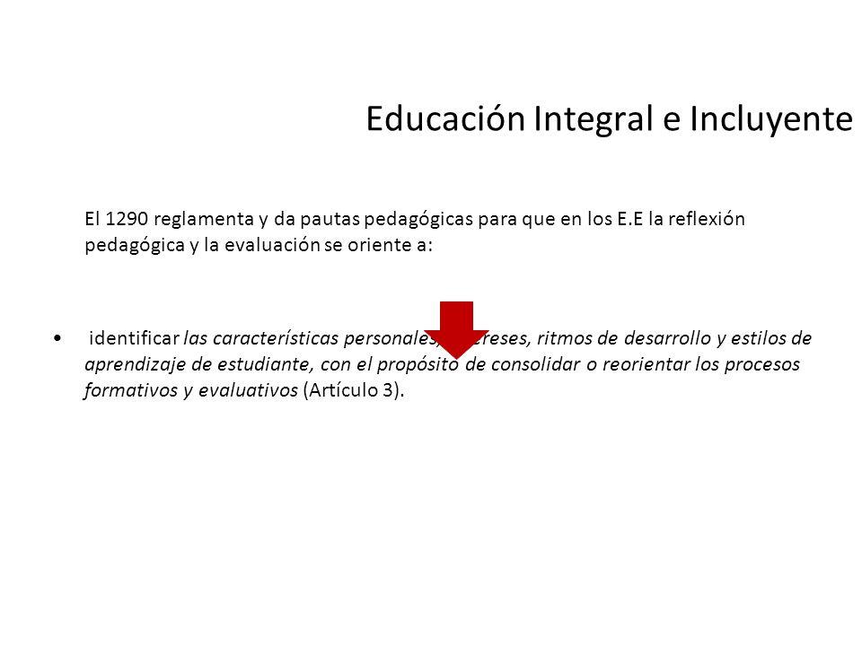 Educación Integral e Incluyente El 1290 reglamenta y da pautas pedagógicas para que en los E.E la reflexión pedagógica y la evaluación se oriente a: i