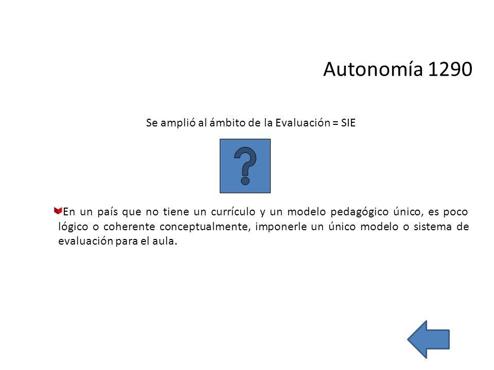 Autonomía 1290 Se amplió al ámbito de la Evaluación = SIE En un país que no tiene un currículo y un modelo pedagógico único, es poco lógico o coherent