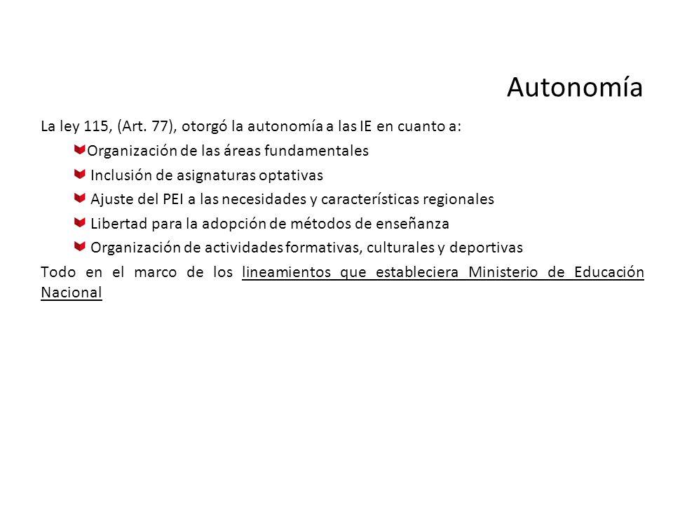 Autonomía La ley 115, (Art. 77), otorgó la autonomía a las IE en cuanto a: Organización de las áreas fundamentales Inclusión de asignaturas optativas