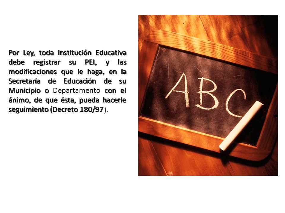 Por Ley, toda Institución Educativa debe registrar su PEI, y las modificaciones que le haga, en la Secretaría de Educación de su Municipio o con el án