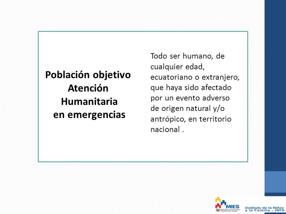 Todo ser humano, de cualquier edad, ecuatoriano o extranjero, que haya sido afectado por un evento adverso de origen natural y/o antrópico, en territorio nacional.