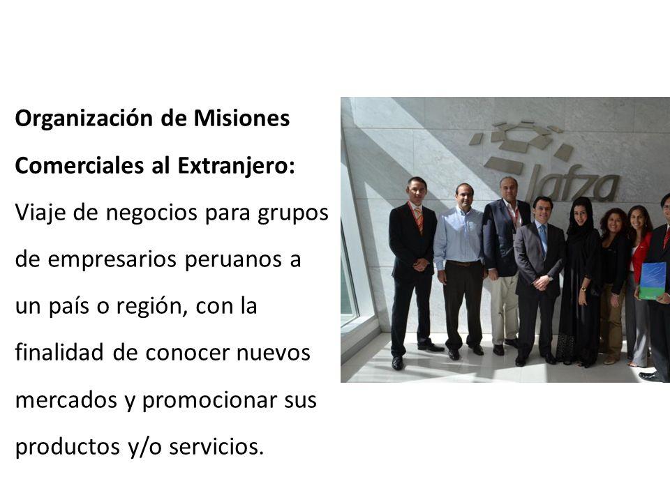 Organización de Misiones Comerciales al Extranjero: Viaje de negocios para grupos de empresarios peruanos a un país o región, con la finalidad de cono