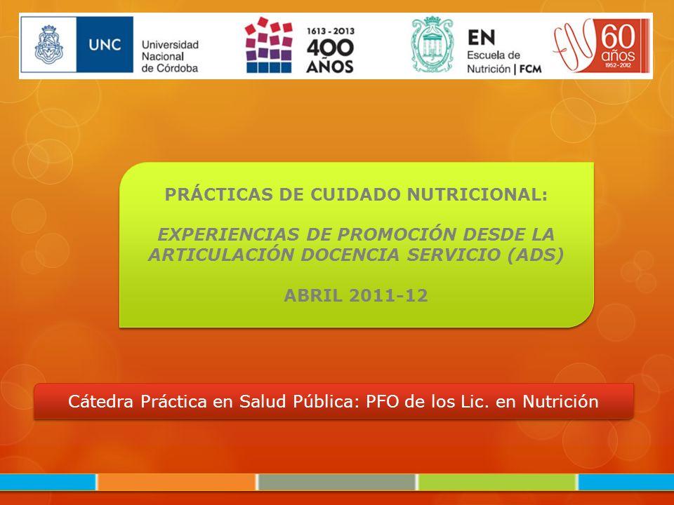 PRÁCTICAS DE CUIDADO NUTRICIONAL: EXPERIENCIAS DE PROMOCIÓN DESDE LA ARTICULACIÓN DOCENCIA SERVICIO (ADS) ABRIL 2011-12 PRÁCTICAS DE CUIDADO NUTRICION