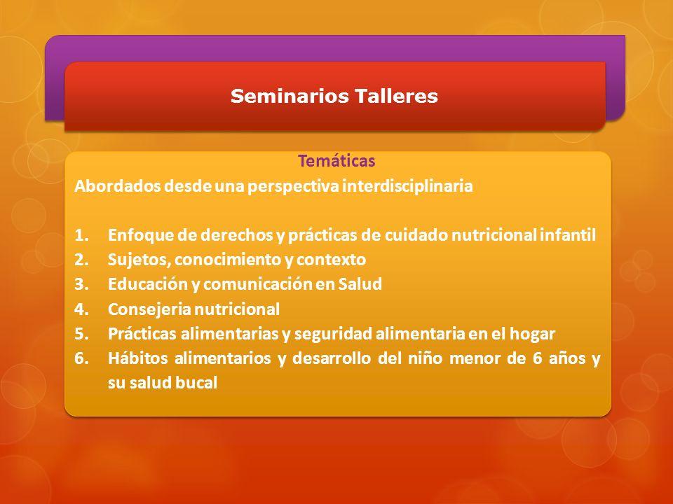Seminarios Talleres Temáticas Abordados desde una perspectiva interdisciplinaria 1.Enfoque de derechos y prácticas de cuidado nutricional infantil 2.S